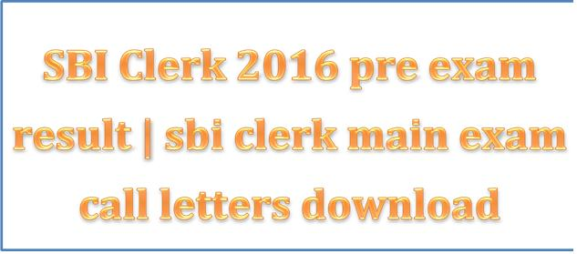 SBI Clerk 2016 pre exam result   sbi clerk main exam call letters download